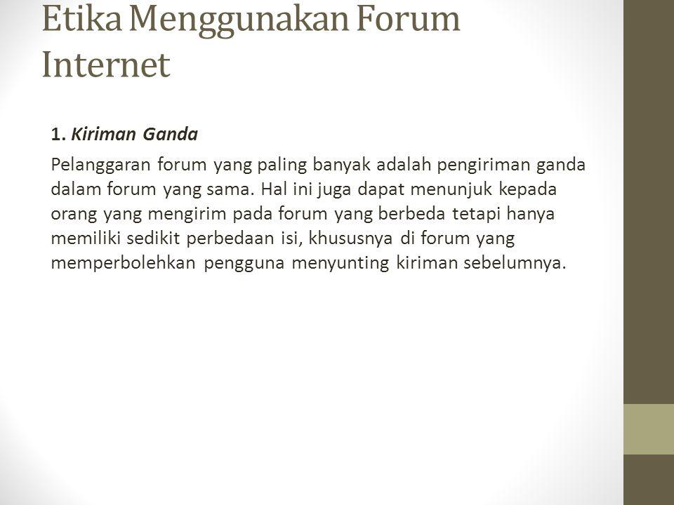 Etika Menggunakan Forum Internet 1. Kiriman Ganda Pelanggaran forum yang paling banyak adalah pengiriman ganda dalam forum yang sama. Hal ini juga dap