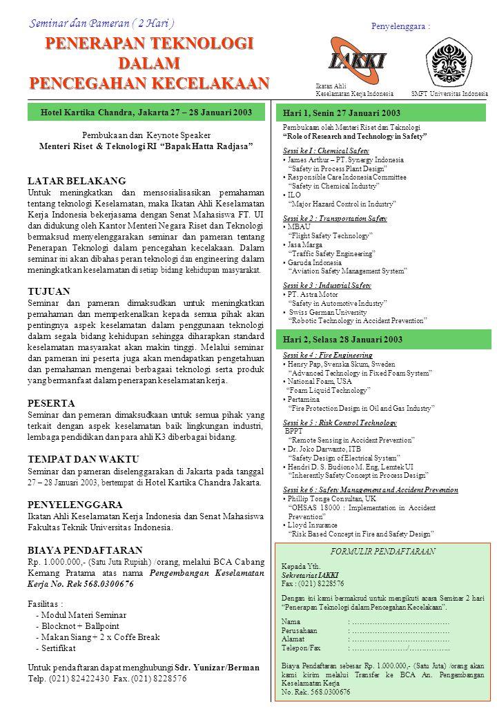 Seminar dan Pameran ( 2 Hari ) PENERAPAN TEKNOLOGI DALAM PENCEGAHAN KECELAKAAN PENERAPAN TEKNOLOGI DALAM PENCEGAHAN KECELAKAAN Hotel Kartika Chandra, Jakarta 27 – 28 Januari 2003 Pembukaan dan Keynote Speaker Menteri Riset & Teknologi RI Bapak Hatta Radjasa LATAR BELAKANG Untuk meningkatkan dan mensosialisasikan pemahaman tentang teknologi Keselamatan, maka Ikatan Ahli Keselamatan Kerja Indonesia bekerjasama dengan Senat Mahasiswa FT.