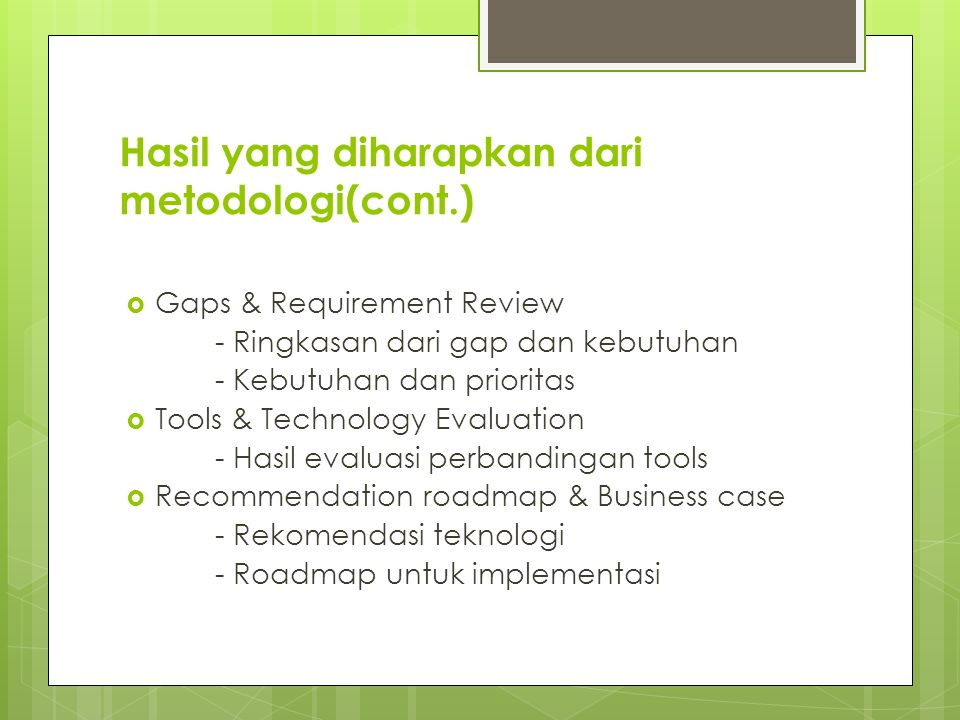 Hasil yang diharapkan dari metodologi(cont.)  Gaps & Requirement Review - Ringkasan dari gap dan kebutuhan - Kebutuhan dan prioritas  Tools & Technology Evaluation - Hasil evaluasi perbandingan tools  Recommendation roadmap & Business case - Rekomendasi teknologi - Roadmap untuk implementasi