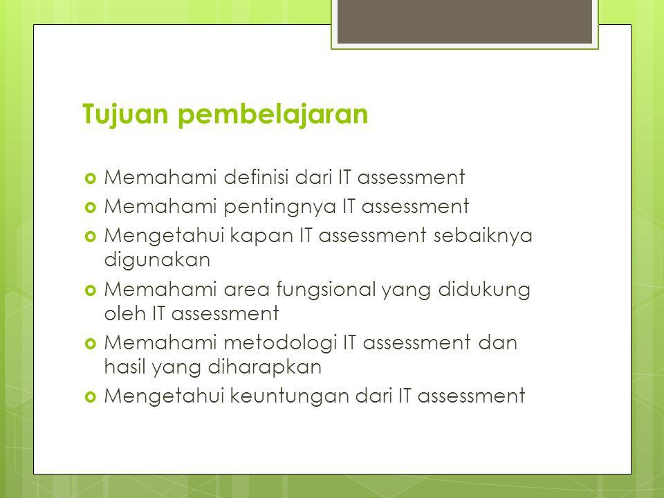Tujuan pembelajaran  Memahami definisi dari IT assessment  Memahami pentingnya IT assessment  Mengetahui kapan IT assessment sebaiknya digunakan  Memahami area fungsional yang didukung oleh IT assessment  Memahami metodologi IT assessment dan hasil yang diharapkan  Mengetahui keuntungan dari IT assessment