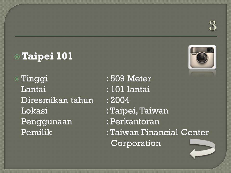  Taipei 101  Tinggi: 509 Meter Lantai: 101 lantai Diresmikan tahun: 2004 Lokasi: Taipei, Taiwan Penggunaan: Perkantoran Pemilik: Taiwan Financial Center Corporation