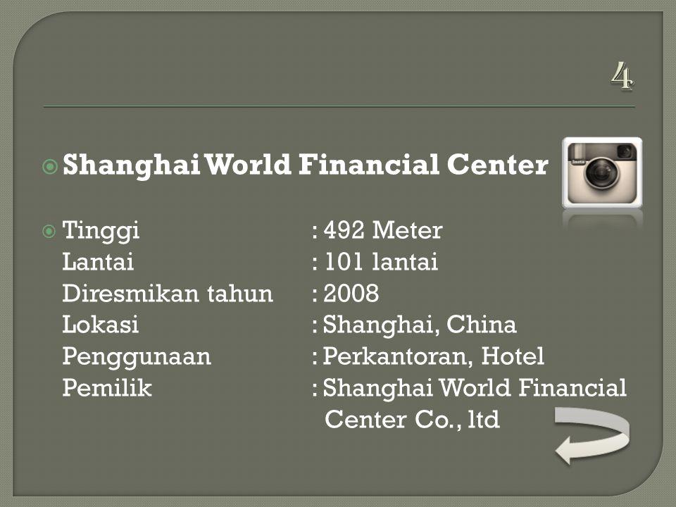  Shanghai World Financial Center  Tinggi: 492 Meter Lantai: 101 lantai Diresmikan tahun: 2008 Lokasi: Shanghai, China Penggunaan: Perkantoran, Hotel Pemilik: Shanghai World Financial Center Co., ltd
