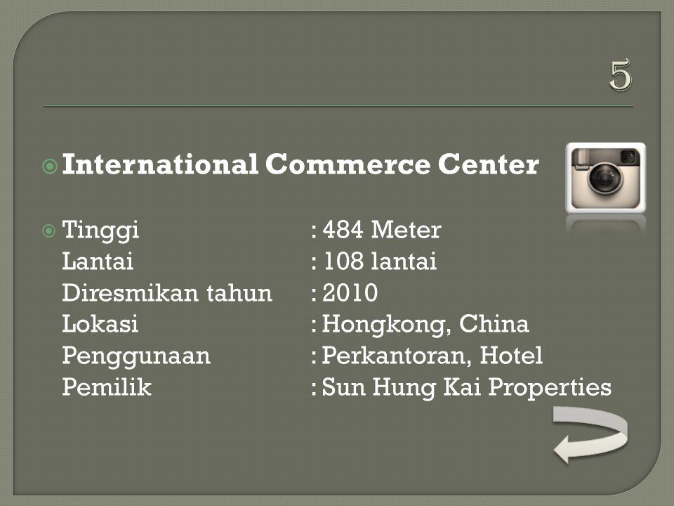  International Commerce Center  Tinggi: 484 Meter Lantai: 108 lantai Diresmikan tahun: 2010 Lokasi: Hongkong, China Penggunaan: Perkantoran, Hotel Pemilik: Sun Hung Kai Properties