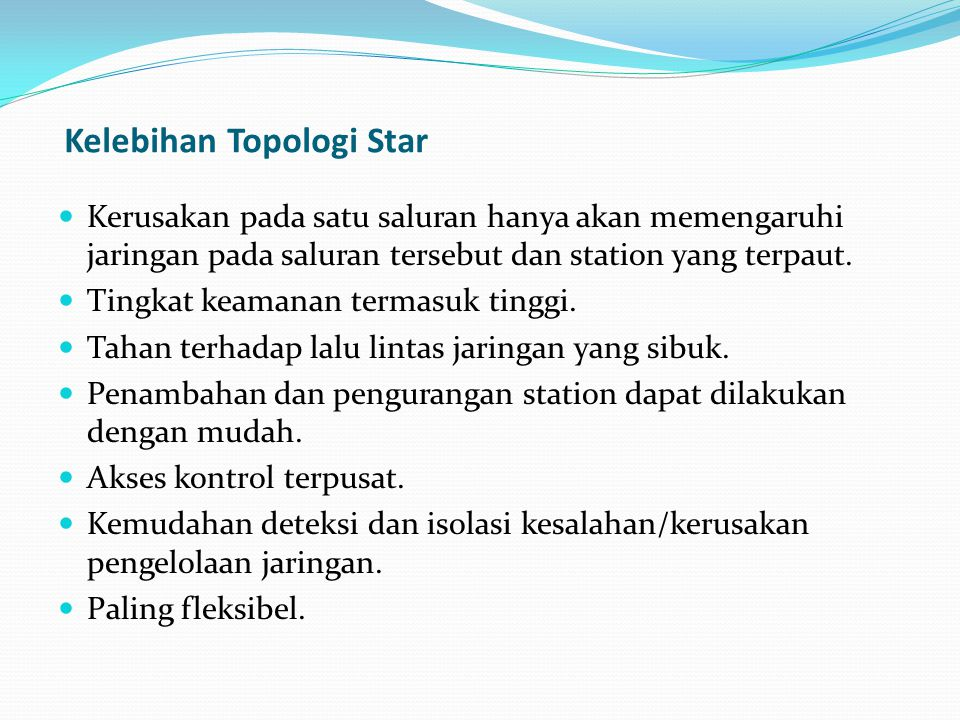 Kelebihan Topologi Star Kerusakan pada satu saluran hanya akan memengaruhi jaringan pada saluran tersebut dan station yang terpaut.