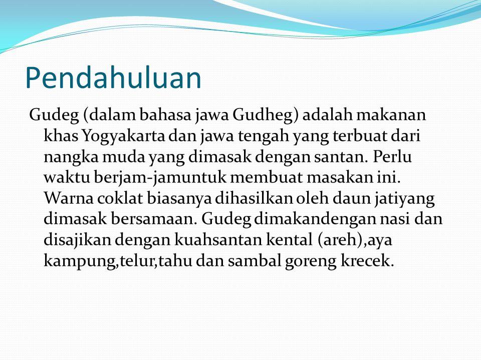 Pendahuluan Gudeg (dalam bahasa jawa Gudheg) adalah makanan khas Yogyakarta dan jawa tengah yang terbuat dari nangka muda yang dimasak dengan santan.
