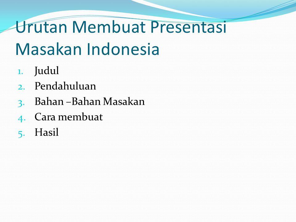 Urutan Membuat Presentasi Masakan Indonesia 1. Judul 2. Pendahuluan 3. Bahan –Bahan Masakan 4. Cara membuat 5. Hasil