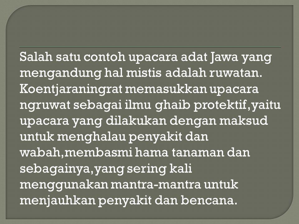Salah satu contoh upacara adat Jawa yang mengandung hal mistis adalah ruwatan. Koentjaraningrat memasukkan upacara ngruwat sebagai ilmu ghaib protekti