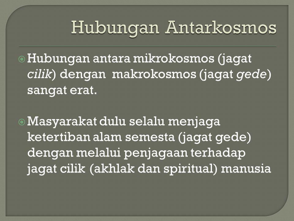 Hubungan antara mikrokosmos (jagat cilik) dengan makrokosmos (jagat gede) sangat erat.  Masyarakat dulu selalu menjaga ketertiban alam semesta (jag
