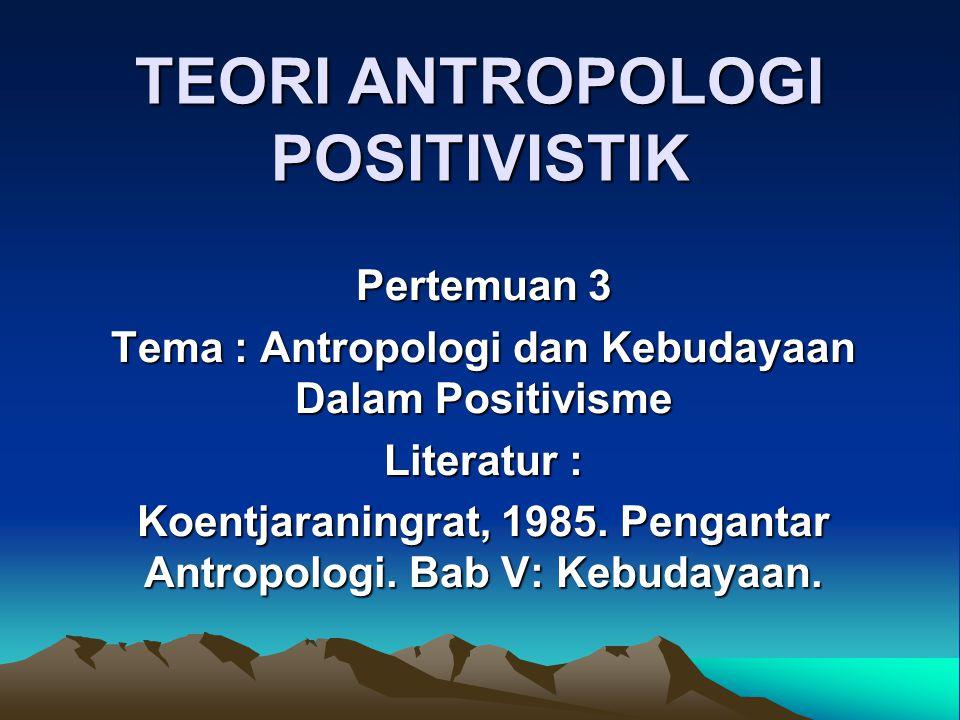 TEORI ANTROPOLOGI POSITIVISTIK Pertemuan 3 Tema : Antropologi dan Kebudayaan Dalam Positivisme Literatur : Koentjaraningrat, 1985. Pengantar Antropolo