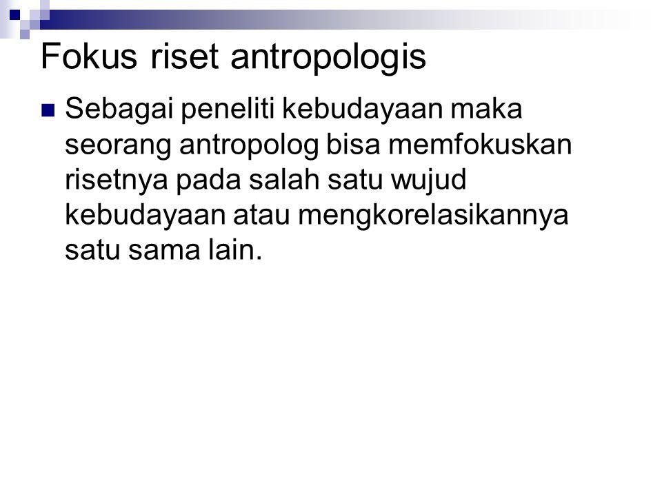 Fokus riset antropologis Sebagai peneliti kebudayaan maka seorang antropolog bisa memfokuskan risetnya pada salah satu wujud kebudayaan atau mengkorel