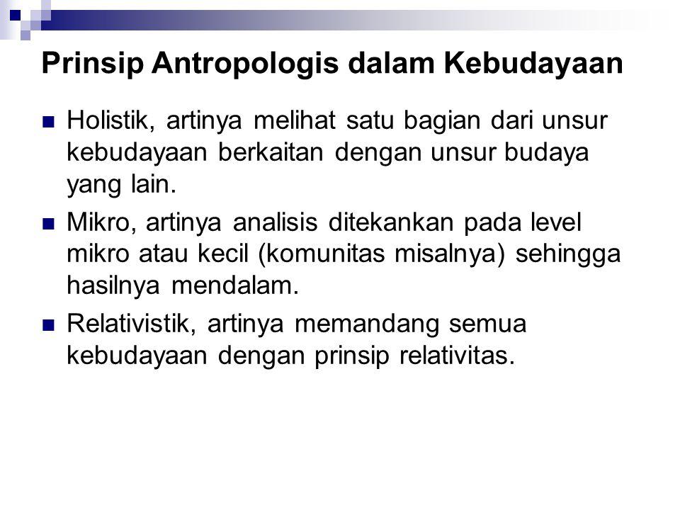 Prinsip Antropologis dalam Kebudayaan Holistik, artinya melihat satu bagian dari unsur kebudayaan berkaitan dengan unsur budaya yang lain. Mikro, arti