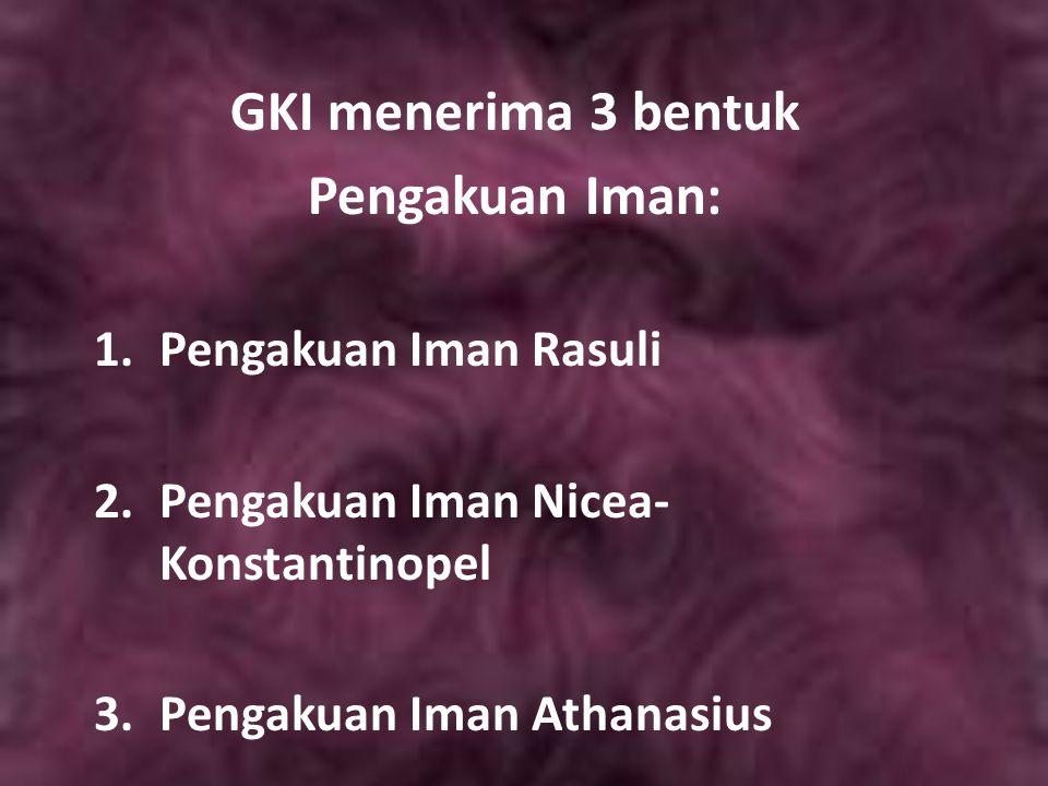 GKI menerima 3 bentuk Pengakuan Iman: 1.Pengakuan Iman Rasuli 2.Pengakuan Iman Nicea- Konstantinopel 3. Pengakuan Iman Athanasius