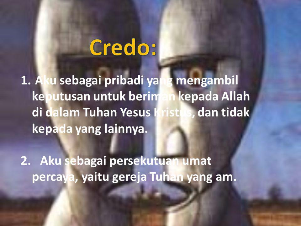 1. Aku sebagai pribadi yang mengambil keputusan untuk beriman kepada Allah di dalam Tuhan Yesus Kristus, dan tidak kepada yang lainnya. 2. Aku sebagai