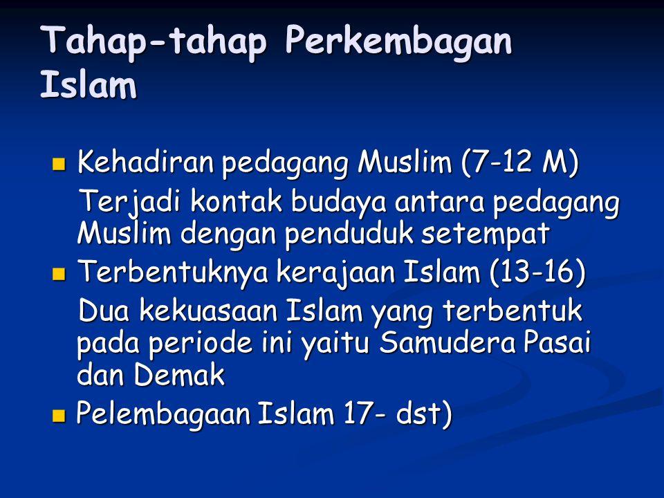 Tahap-tahap Perkembagan Islam Kehadiran pedagang Muslim (7-12 M) Kehadiran pedagang Muslim (7-12 M) Terjadi kontak budaya antara pedagang Muslim dengan penduduk setempat Terjadi kontak budaya antara pedagang Muslim dengan penduduk setempat Terbentuknya kerajaan Islam (13-16) Terbentuknya kerajaan Islam (13-16) Dua kekuasaan Islam yang terbentuk pada periode ini yaitu Samudera Pasai dan Demak Dua kekuasaan Islam yang terbentuk pada periode ini yaitu Samudera Pasai dan Demak Pelembagaan Islam 17- dst) Pelembagaan Islam 17- dst)