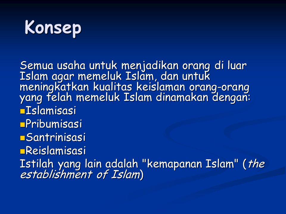Konsep Semua usaha untuk menjadikan orang di luar Islam agar memeluk Islam, dan untuk meningkatkan kualitas keislaman orang-orang yang telah memeluk Islam dinamakan dengan: Islamisasi Islamisasi Pribumisasi Pribumisasi Santrinisasi Santrinisasi Reislamisasi Reislamisasi Istilah yang lain adalah kemapanan Islam (the establishment of Islam)