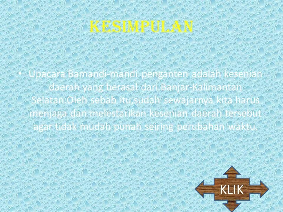 KESIMPULAN Upacara Bamandi-mandi penganten adalah kesenian daerah yang berasal dari Banjar-Kalimantan Selatan.Oleh sebab itu,sudah sewajarnya kita har