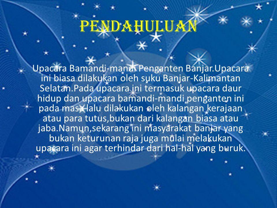 PENDAHULUAN Upacara Bamandi-mandi Penganten Banjar.Upacara ini biasa dilakukan oleh suku Banjar-Kalimantan Selatan.Pada upacara ini termasuk upacara d