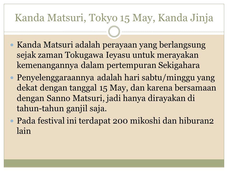 Kanda Matsuri, Tokyo 15 May, Kanda Jinja Kanda Matsuri adalah perayaan yang berlangsung sejak zaman Tokugawa Ieyasu untuk merayakan kemenangannya dala