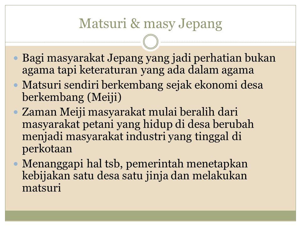 Matsuri & masy Jepang Bagi masyarakat Jepang yang jadi perhatian bukan agama tapi keteraturan yang ada dalam agama Matsuri sendiri berkembang sejak ek