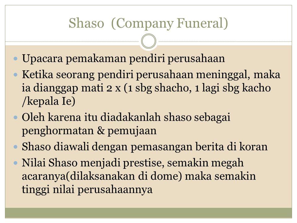 Shaso (Company Funeral) Upacara pemakaman pendiri perusahaan Ketika seorang pendiri perusahaan meninggal, maka ia dianggap mati 2 x (1 sbg shacho, 1 l