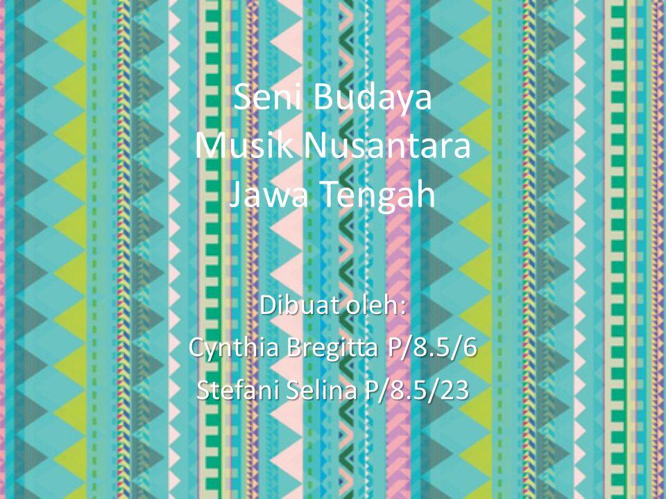 Seni Budaya Musik Nusantara Jawa Tengah Dibuat oleh: Cynthia Bregitta P/8.5/6 Stefani Selina P/8.5/23