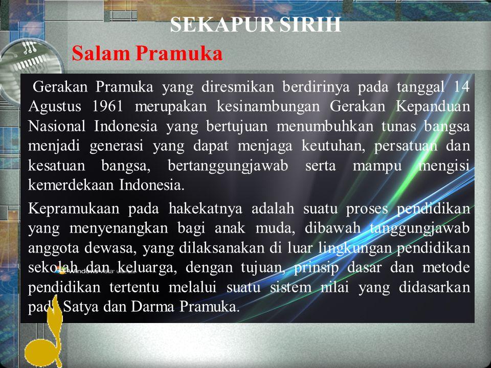 SEKAPUR SIRIH Gerakan Pramuka yang diresmikan berdirinya pada tanggal 14 Agustus 1961 merupakan kesinambungan Gerakan Kepanduan Nasional Indonesia yang bertujuan menumbuhkan tunas bangsa menjadi generasi yang dapat menjaga keutuhan, persatuan dan kesatuan bangsa, bertanggungjawab serta mampu mengisi kemerdekaan Indonesia.