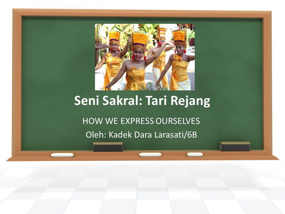 Seni Sakral: Tari Rejang HOW WE EXPRESS OURSELVES Oleh: Kadek Dara Larasati/6B