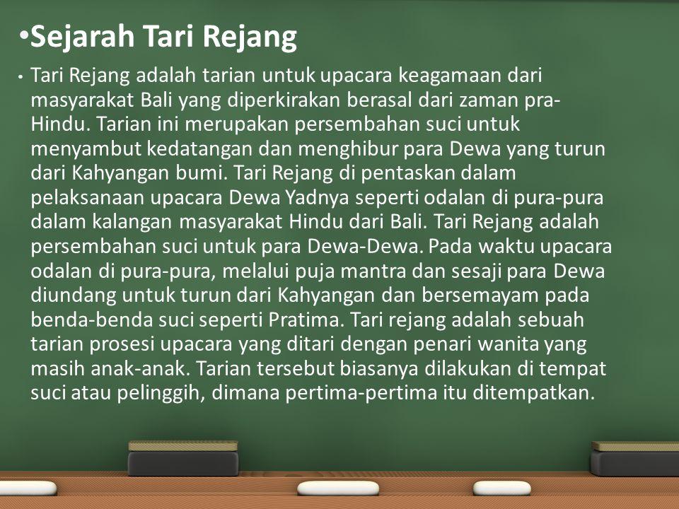 Sejarah Tari Rejang Tari Rejang adalah tarian untuk upacara keagamaan dari masyarakat Bali yang diperkirakan berasal dari zaman pra- Hindu. Tarian ini
