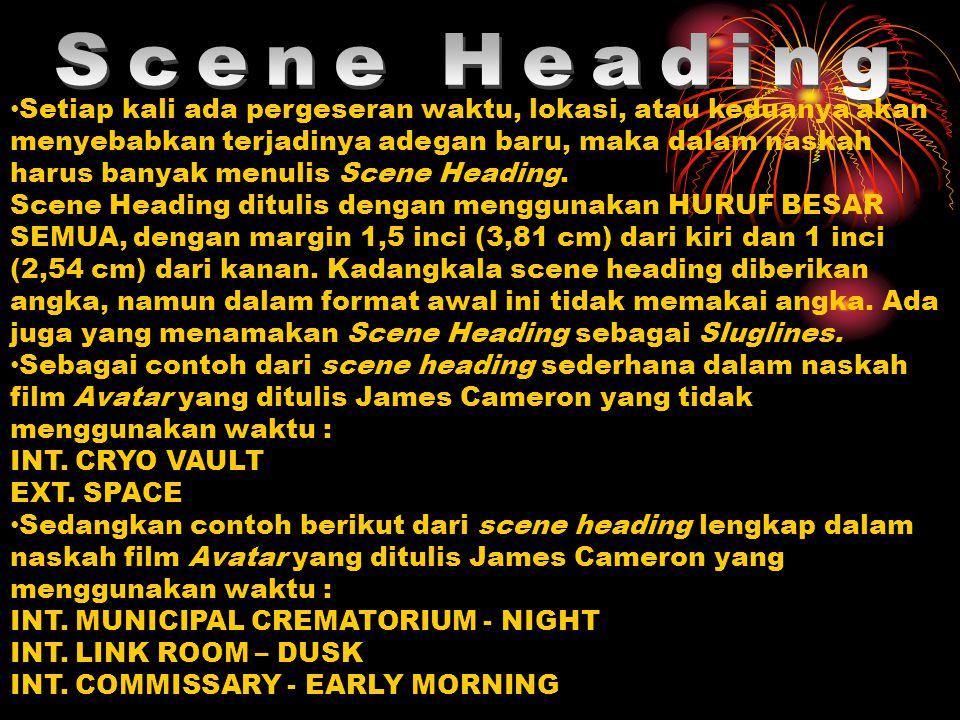 Setiap kali ada pergeseran waktu, lokasi, atau keduanya akan menyebabkan terjadinya adegan baru, maka dalam naskah harus banyak menulis Scene Heading.