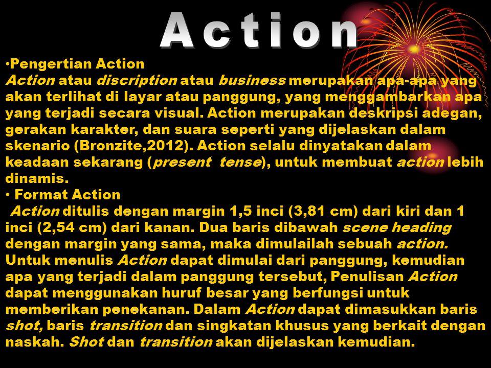 Pengertian Action Action atau discription atau business merupakan apa-apa yang akan terlihat di layar atau panggung, yang menggambarkan apa yang terjadi secara visual.