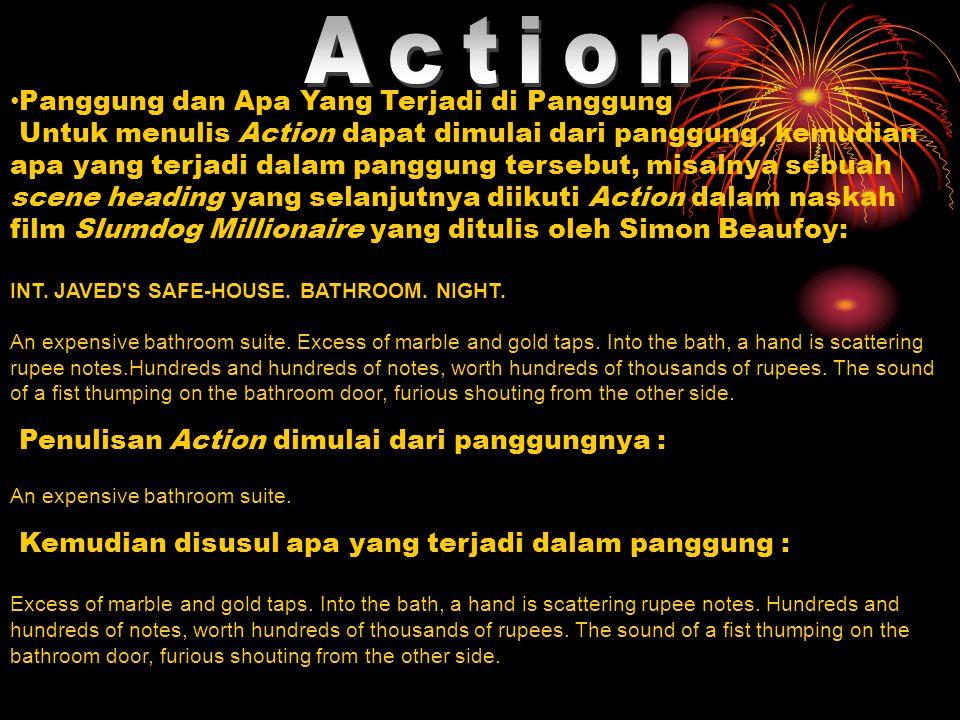 Panggung dan Apa Yang Terjadi di Panggung Untuk menulis Action dapat dimulai dari panggung, kemudian apa yang terjadi dalam panggung tersebut, misalnya sebuah scene heading yang selanjutnya diikuti Action dalam naskah film Slumdog Millionaire yang ditulis oleh Simon Beaufoy: INT.