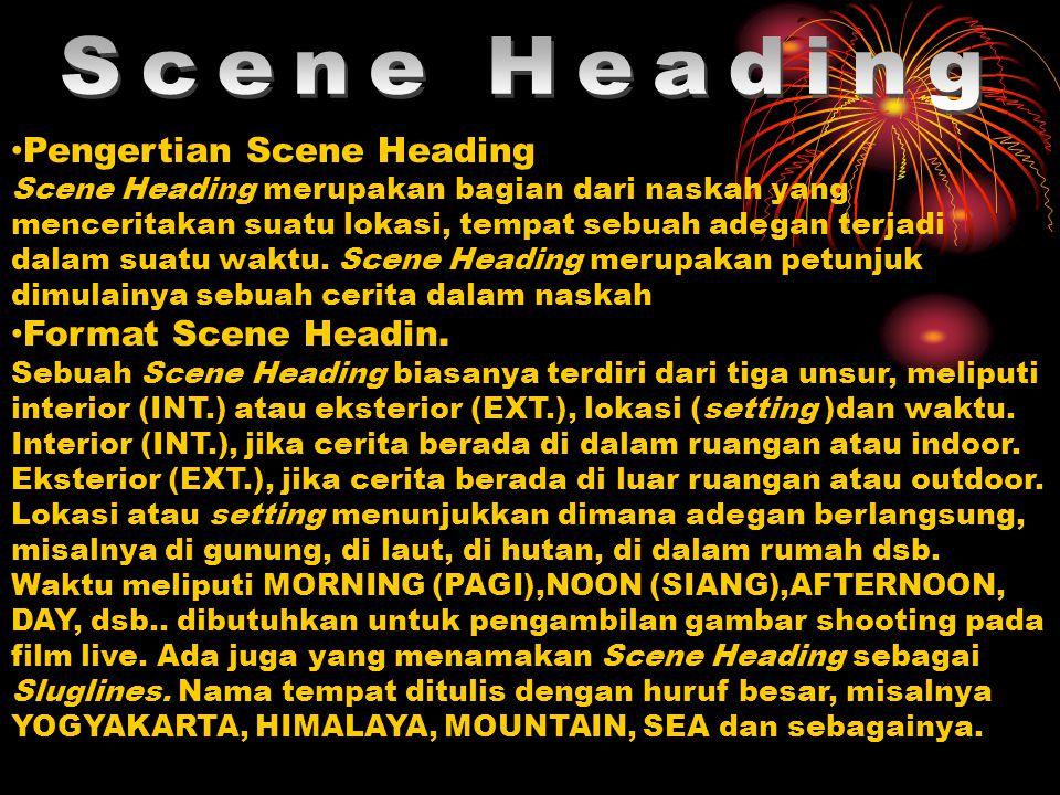 Pengertian Scene Heading Scene Heading merupakan bagian dari naskah yang menceritakan suatu lokasi, tempat sebuah adegan terjadi dalam suatu waktu. Sc