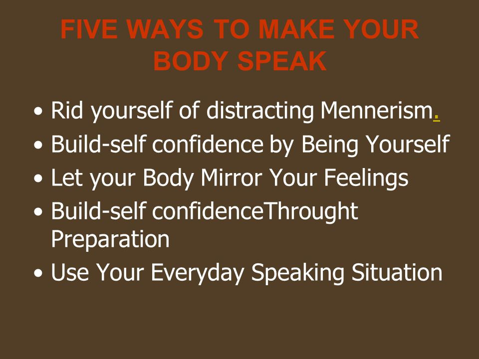 FIVE WAYS TO MAKE YOUR BODY SPEAK Rid yourself of distracting Mennerism..