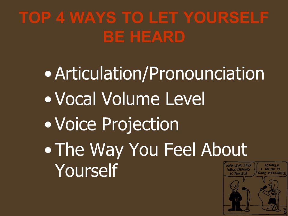 TOP 4 WAYS TO LET YOURSELF BE HEARD Articulation/Pronounciation Vocal Volume Level Voice Projection The Way You Feel About Yourself
