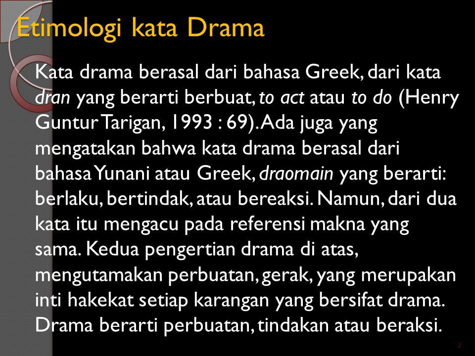 Etimologi kata Drama Kata drama berasal dari bahasa Greek, dari kata dran yang berarti berbuat, to act atau to do (Henry Guntur Tarigan, 1993 : 69). A
