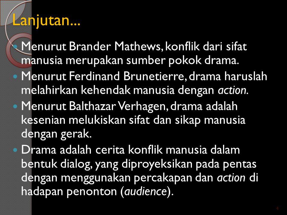 Lanjutan... Menurut Brander Mathews, konflik dari sifat manusia merupakan sumber pokok drama. Menurut Ferdinand Brunetierre, drama haruslah melahirkan