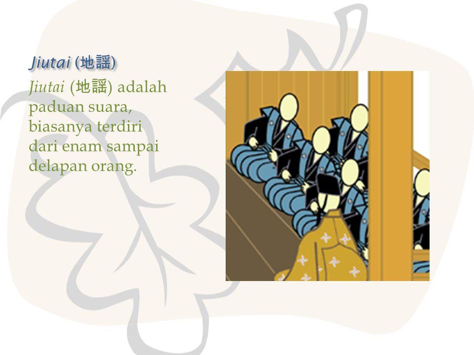 Jiutai ( 地謡 ) Jiutai ( 地謡 ) adalah paduan suara, biasanya terdiri dari enam sampai delapan orang.
