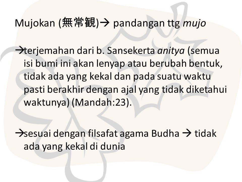 Mujokan ( 無常観 )  pandangan ttg mujo  terjemahan dari b. Sansekerta anitya (semua isi bumi ini akan lenyap atau berubah bentuk, tidak ada yang kekal