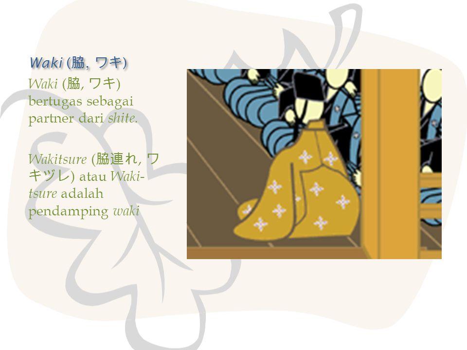 Waki ( 脇, ワキ ) Waki ( 脇, ワキ ) bertugas sebagai partner dari shite. Wakitsure ( 脇連れ, ワ キヅレ ) atau Waki- tsure adalah pendamping waki