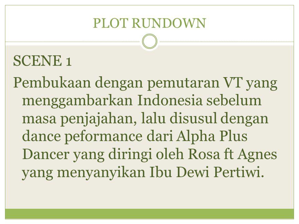 PLOT RUNDOWN SCENE 1 Pembukaan dengan pemutaran VT yang menggambarkan Indonesia sebelum masa penjajahan, lalu disusul dengan dance peformance dari Alp
