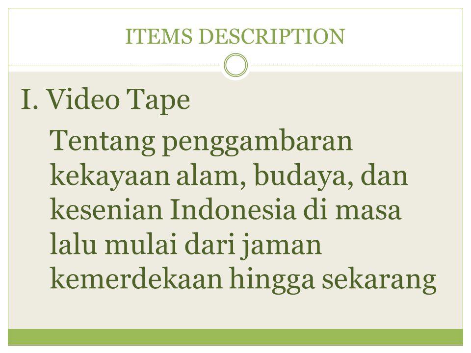 ITEMS DESCRIPTION I. Video Tape Tentang penggambaran kekayaan alam, budaya, dan kesenian Indonesia di masa lalu mulai dari jaman kemerdekaan hingga se