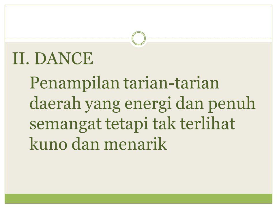 II. DANCE Penampilan tarian-tarian daerah yang energi dan penuh semangat tetapi tak terlihat kuno dan menarik