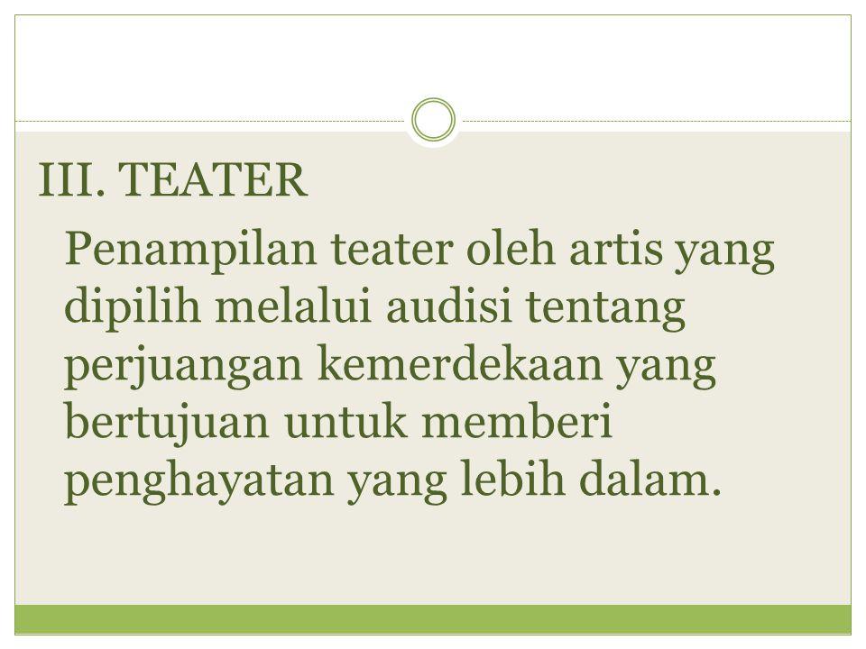 III. TEATER Penampilan teater oleh artis yang dipilih melalui audisi tentang perjuangan kemerdekaan yang bertujuan untuk memberi penghayatan yang lebi