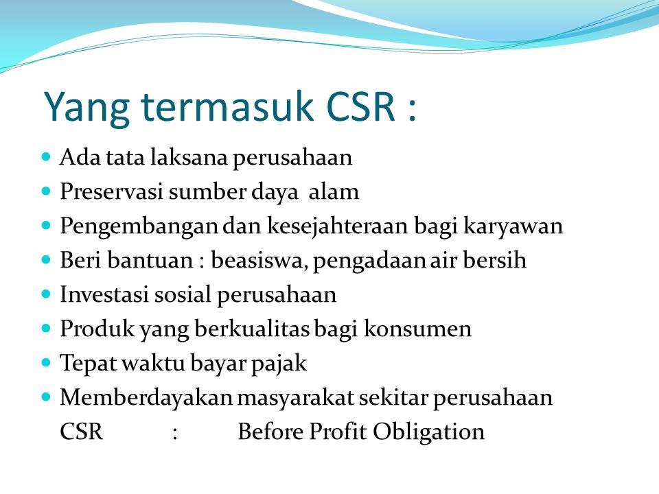 Yang termasuk CSR : Ada tata laksana perusahaan Preservasi sumber daya alam Pengembangan dan kesejahteraan bagi karyawan Beri bantuan : beasiswa, peng