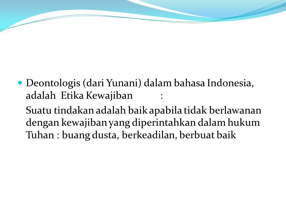 Deontologis (dari Yunani) dalam bahasa Indonesia, adalah Etika Kewajiban: Suatu tindakan adalah baik apabila tidak berlawanan dengan kewajiban yang di