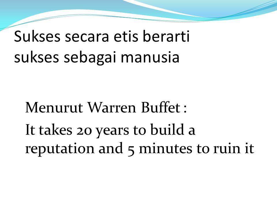 Sukses secara etis berarti sukses sebagai manusia Menurut Warren Buffet: It takes 20 years to build a reputation and 5 minutes to ruin it