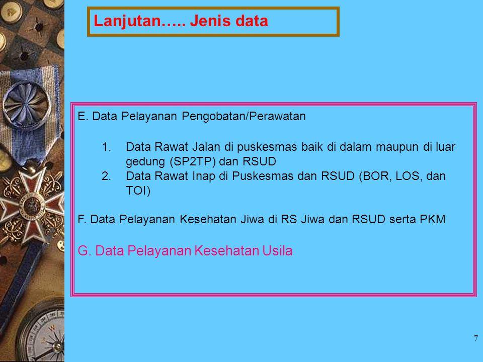 7 Lanjutan….. Jenis data E. Data Pelayanan Pengobatan/Perawatan 1.Data Rawat Jalan di puskesmas baik di dalam maupun di luar gedung (SP2TP) dan RSUD 2