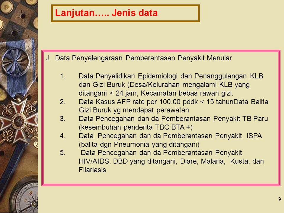 9 Lanjutan….. Jenis data J. Data Penyelengaraan Pemberantasan Penyakit Menular 1.Data Penyelidikan Epidemiologi dan Penanggulangan KLB dan Gizi Buruk