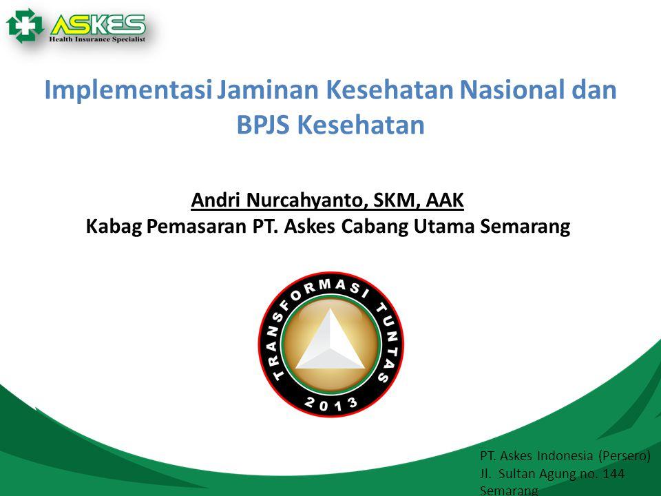 Implementasi Jaminan Kesehatan Nasional dan BPJS Kesehatan PT. Askes Indonesia (Persero) Jl. Sultan Agung no. 144 Semarang Andri Nurcahyanto, SKM, AAK