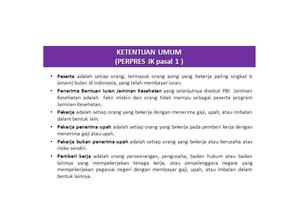 KETENTUAN UMUM (PERPRES JK pasal 1 ) Peserta adalah setiap orang, termasuk orang asing yang bekerja paling singkat 6 (enam) bulan di Indonesia, yang t
